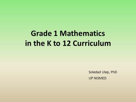 Grade 1 Mathematics in the K to 12 Curriculum Soledad Ulep, PhD UP NISMED.