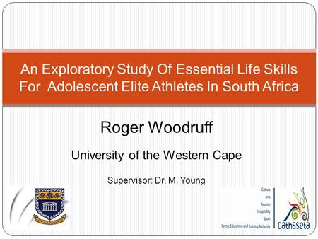 Roger Woodruff University of the Western Cape Supervisor: Dr. M. Young An Exploratory Study Of Essential Life Skills For Adolescent Elite Athletes In South.