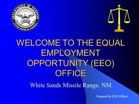 WELCOME TO THE EQUAL EMPLOYMENT OPPORTUNITY (EEO) OFFICE White Sands Missile Range, NM Prepared by EEO Officer.
