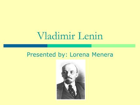 Vladimir Lenin Presented by: Lorena Menera. Early life  Born April 22,1870 in Simbirsk.  Real name was Vladimir Ilyich Ulyanov.  Became known as Lenin.