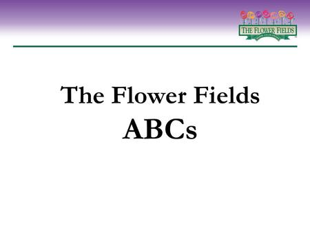 The Flower Fields ABCs. Everything you need to know about The Flower Fields program – but were afraid to ask A.What it is B.Why it works C.How to take.