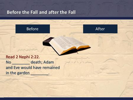 Before the Fall and after the Fall Read 2 Nephi 2:22. No ________ death; Adam and Eve would have remained in the garden ________. BeforeAfter.
