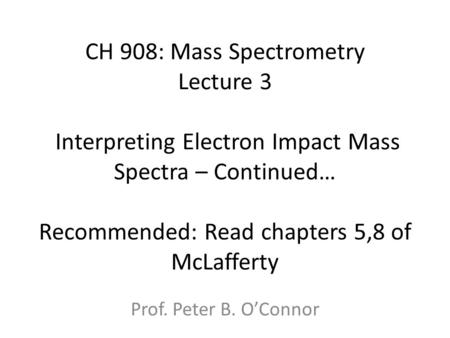 CH 908: Mass Spectrometry Lecture 3 Interpreting Electron Impact Mass Spectra – Continued… Recommended: Read chapters 5,8 of McLafferty Prof. Peter.