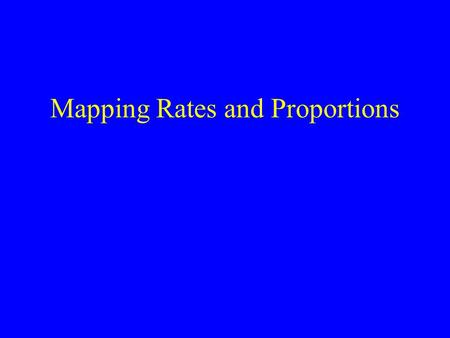 Mapping Rates and Proportions. Incidence rates Mortality rates Birth rates Prevalence Proportions Percentages.