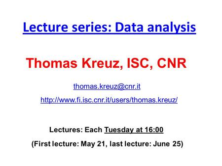 Lecture series: Data analysis Lectures: Each Tuesday at 16:00 (First lecture: May 21, last lecture: June 25) Thomas Kreuz, ISC, CNR