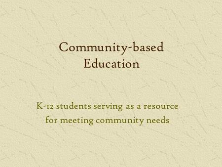 Community-based Education K-12 students serving as a resource for meeting community needs.