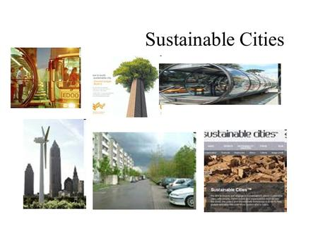 Sustainable Cities. We know that if climate change is not stopped, all parts of the world will suffer. Some will even be destroyed, and we know the.