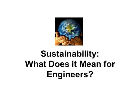 Sustainability: What Does it Mean for Engineers?.