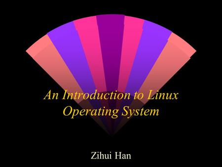 An Introduction to Linux Operating System Zihui Han.