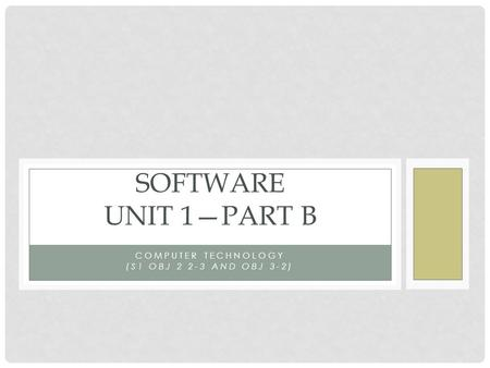 COMPUTER TECHNOLOGY (S1 OBJ 2 2-3 AND OBJ 3-2) SOFTWARE UNIT 1—PART B.