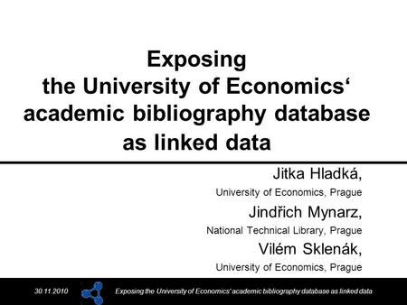 30.11.2010Exposing the University of Economics' academic bibliography database as linked data Jitka Hladká, University of Economics, Prague Jindřich Mynarz,