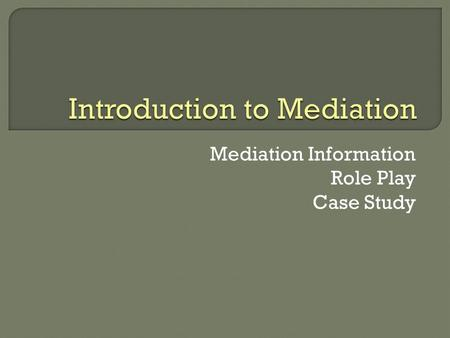 Mediation Information Role Play Case Study. Goals Studying mediation helps you understand that disputes can be resolved successfully without courts or.