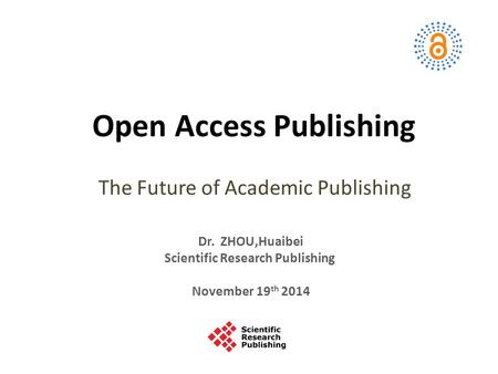 Open Access Publishing The Future of Academic Publishing Dr. ZHOU,Huaibei Scientific Research Publishing November 19 th 2014.
