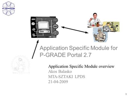 1 Application Specific Module for P-GRADE Portal 2.7 Application Specific Module overview Akos Balasko MTA-SZTAKI LPDS 21-04-2009.