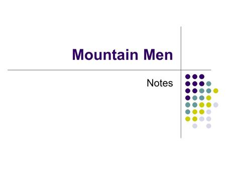 Mountain Men Notes. Students will understand who, what, when, where, and why about the Mountain Men.