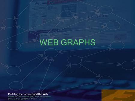 Modeling the Internet and the Web School of Information and Computer Science University of California, Irvine WEB GRAPHS.