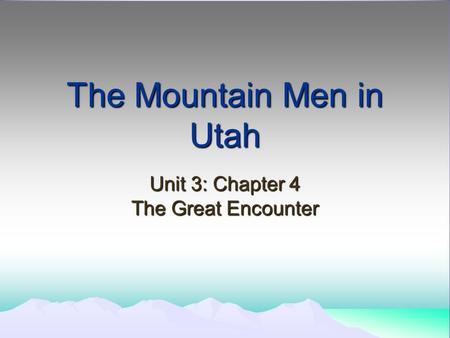 The Mountain Men in Utah Unit 3: Chapter 4 The Great Encounter.