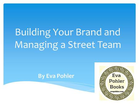 Building Your Brand and Managing a Street Team By Eva Pohler.