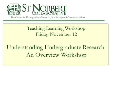 The Center for Undergraduate Research, Scholarship and Creative Activities Teaching Learning Workshop Friday, November 12 Understanding Undergraduate Research: