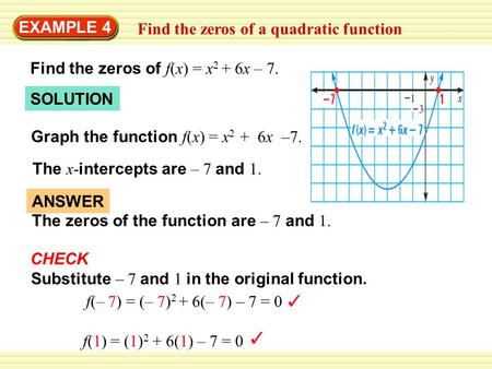 EXAMPLE 4 Find the zeros of a quadratic function Find the zeros of f(x) = x 2 + 6x – 7. SOLUTION Graph the function f(x) = x 2 + 6x –7. The x- intercepts.