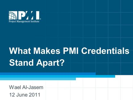 What Makes PMI Credentials Stand Apart? Wael Al-Jasem 12 June 2011.