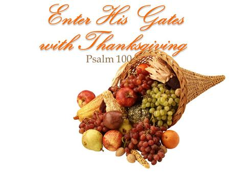 Enter His Gates with Thanksgiving Psalm 100. Enter His Gates with Thanksgiving God understood that humans are forgetful & take things for granted. God.