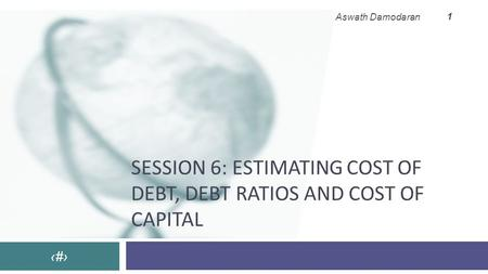 SESSION 6: ESTIMATING COST OF DEBT, DEBT RATIOS AND COST OF CAPITAL ‹#› Aswath Damodaran 1.