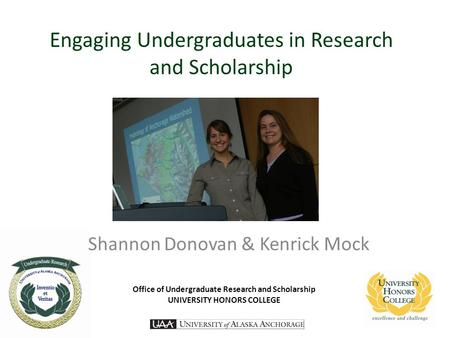 Engaging Undergraduates in Research and Scholarship Shannon Donovan & Kenrick Mock Office of Undergraduate Research and Scholarship UNIVERSITY HONORS COLLEGE.