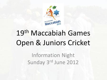 19 th Maccabiah Games Open & Juniors Cricket Information Night Sunday 3 rd June 2012.