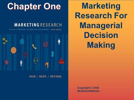 Chapter One Copyright © 2006 McGraw-Hill/Irwin Marketing Research For Managerial Decision Making.