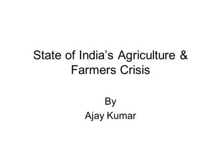 State of India's Agriculture & Farmers Crisis By Ajay Kumar.