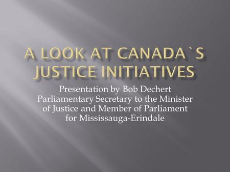 Presentation by Bob Dechert Parliamentary Secretary to the Minister of Justice and Member of Parliament for Mississauga-Erindale.