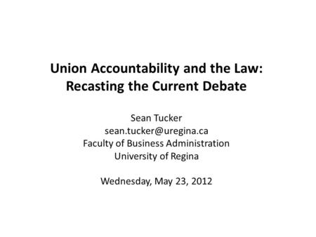 Union Accountability and the Law: Recasting the Current Debate Sean Tucker Faculty of Business Administration University of Regina.