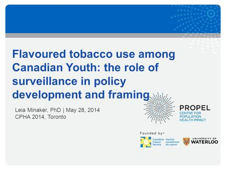 Founded by: Flavoured tobacco use among Canadian Youth: the role of surveillance in policy development and framing Leia Minaker, PhD | May 28, 2014 CPHA.