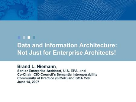 Data and Information Architecture: Not Just for Enterprise Architects! Brand L. Niemann, Senior Enterprise Architect, U.S. EPA, and Co-Chair, CIO Council's.