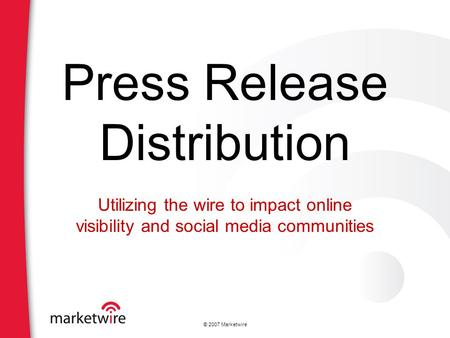 © 2007 Marketwire Press Release Distribution Utilizing the wire to impact online visibility and social media communities.