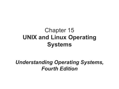 Chapter 15 UNIX and Linux Operating Systems Understanding Operating Systems, Fourth Edition.
