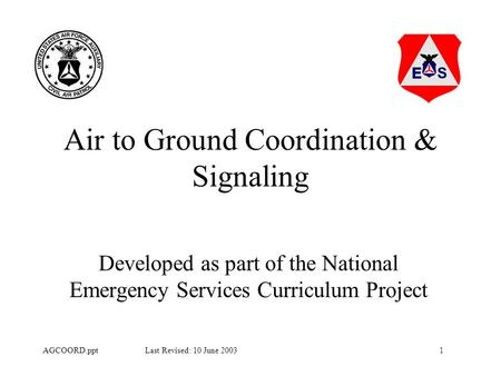 1AGCOORD.ppt Last Revised: 10 June 2003 Air to Ground Coordination & Signaling Developed as part of the National Emergency Services Curriculum Project.