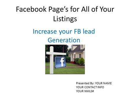 Facebook Page's for All of Your Listings Increase your FB lead Generation Presented By: YOUR NAME YOUR CONTACT INFO YOUR NMLS#