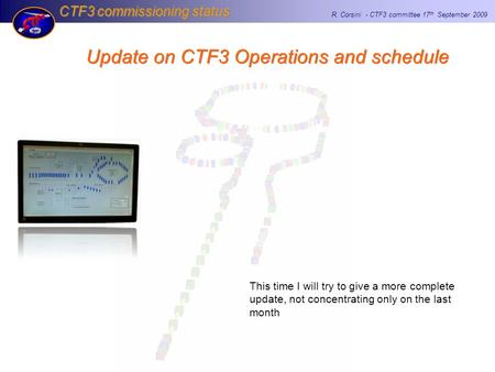 CTF3 commissioning status R. Corsini - CTF3 committee 17 th September 2009 Update on CTF3 Operations and schedule This time I will try to give a more complete.