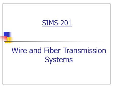 SIMS-201 Wire and Fiber Transmission Systems. 2  Overview Chapter 15 Wire and Fiber Transmission Systems Wire as a transmission medium Fiber optics as.