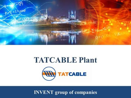 TATCABLE Plant INVENT group of companies. TATCABLE plant is a part of the group of companies INVENT and is located in Technopolis INVENT (Kazan). Group.