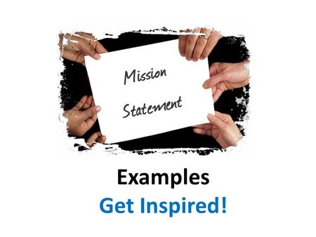 "Examples Get Inspired!. What is a Mission Statement? A ""written roadmap of business/personal/family/school priorities"" A statement that sums up ""who you."
