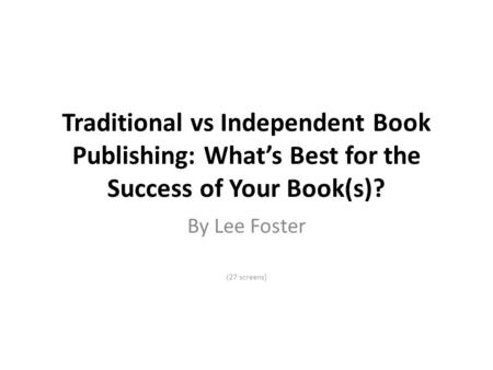 Traditional vs Independent Book Publishing: What's Best for the Success of Your Book(s)? By Lee Foster (27 screens)