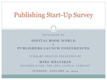 DEVELOPED BY DIGITAL BOOK WORLD & PUBLISHERS LAUNCH CONFERENCES Publishing Start-Up Survey SUMMARY RESULTS PRESENTED BY MIKE SHATZKIN FOUNDER & CEO, THE.