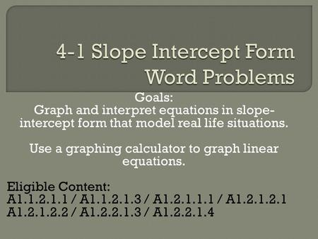 Goals: Graph and interpret equations in slope- intercept form that model real life situations. Use a graphing calculator to graph linear equations. Eligible.