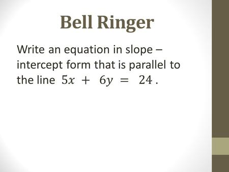Bell Ringer Write an equation in slope – intercept form that is parallel to the line 5
