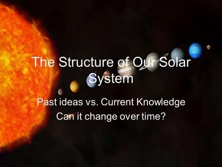 The Structure of Our Solar System Past ideas vs. Current Knowledge Can it change over time?