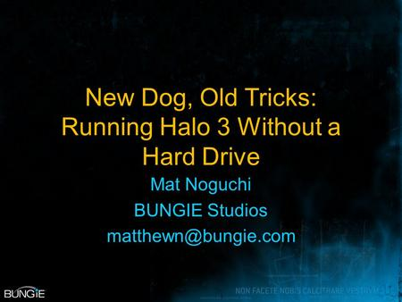 New Dog, Old Tricks: Running Halo 3 Without a Hard Drive Mat Noguchi BUNGIE Studios