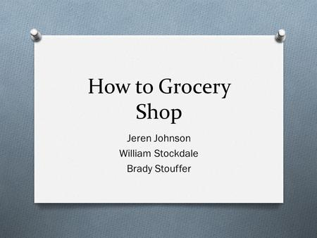 How to Grocery Shop Jeren Johnson William Stockdale Brady Stouffer.